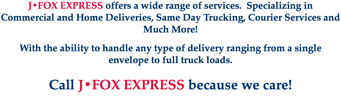J•FOX EXPRESS offers a wide range of services. Specializing in Commercial and Home Deliveries, Same Day Trucking, Courier Services and Much More! With the ability to handle any type of delivery ranging from a single envelope to full truck loads. Call J•FOX EXPRESS because we care!