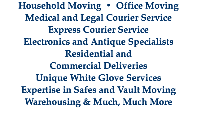 Household Moving • Office Moving Medical and Legal Courier Service Express Courier Service Electronics and Antique Specialists Residential and Commercial Deliveries Unique White Glove Services Expertise in Safes and Vault Moving Warehousing & Much, Much More
